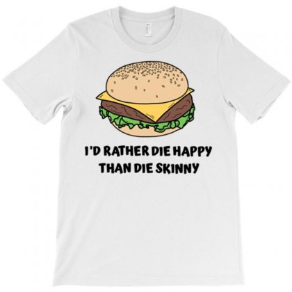 I'd Rather Die Happy Than Die Hungry T-shirt Designed By Daraart