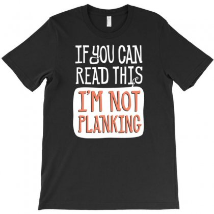 If You Can Read This I'm Not Planking T-shirt Designed By Daraart