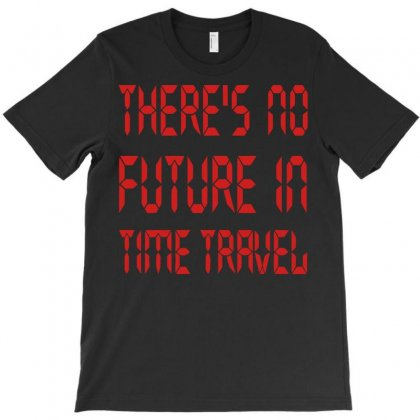 There's No Future In Time Travel T-shirt Designed By Mdk Art