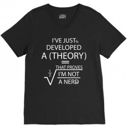I'VE JUST DEVELOPED A THEORY THAT PROVES I'M NOT V-Neck Tee | Artistshot
