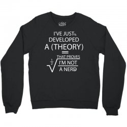 I'VE JUST DEVELOPED A THEORY THAT PROVES I'M NOT Crewneck Sweatshirt | Artistshot