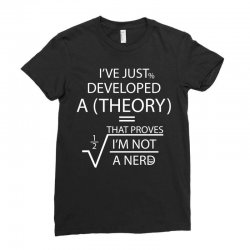 I'VE JUST DEVELOPED A THEORY THAT PROVES I'M NOT Ladies Fitted T-Shirt | Artistshot