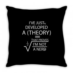 I'VE JUST DEVELOPED A THEORY THAT PROVES I'M NOT Throw Pillow | Artistshot