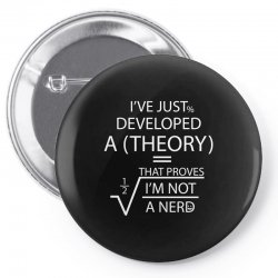 I'VE JUST DEVELOPED A THEORY THAT PROVES I'M NOT Pin-back button | Artistshot