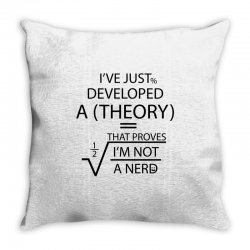 I'VE JUST DEVELOPED A THEORY THAT PROVES I'M NOT Throw Pillow   Artistshot