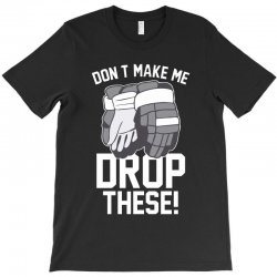 don't make me drop these hockey gloves athletic party sports humor T-Shirt | Artistshot
