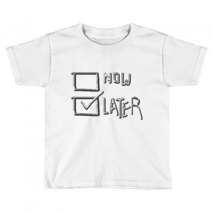 Now Or Later Toddler T-shirt Designed By Jafarnr1966