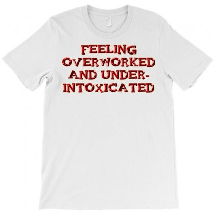 Overworked And Under Intoxicated T-shirt Designed By Jafarnr1966