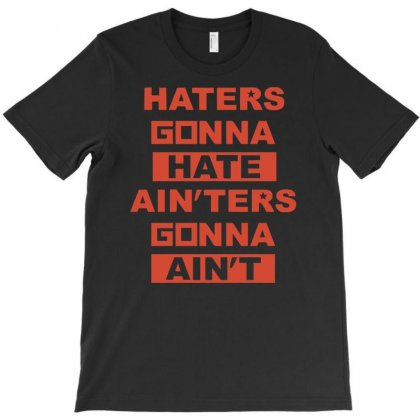 Haters Gonna Hate Ain'ters Gonna Ain't T-shirt Designed By Henz Art