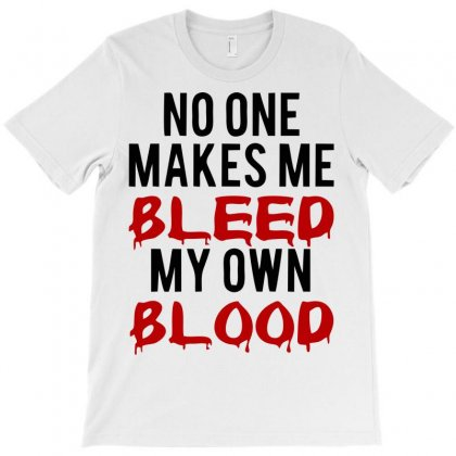No One Make Me Bleed My Own Blood T-shirt Designed By Sbm052017