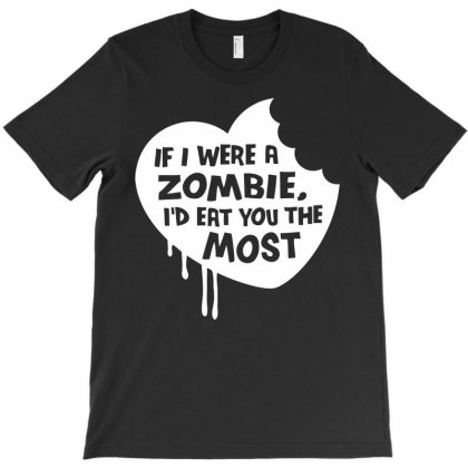If I Were A Zombie, I'd Eat You The Most T-shirt Designed By Mdk Art