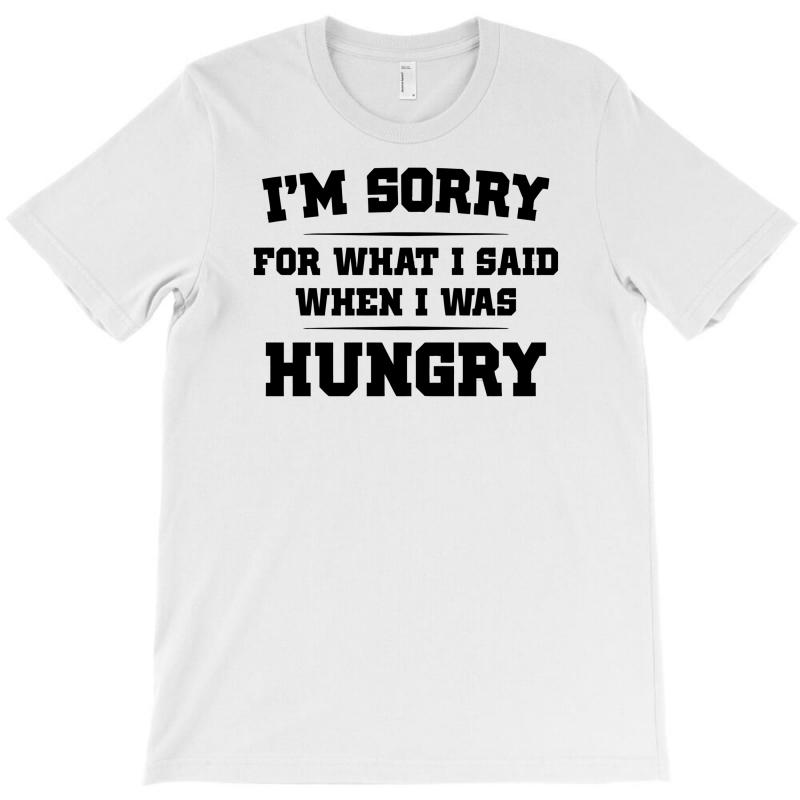 e010e3cf7 Custom I'm Sorry For What I Said When I Was Hungry T-shirt By Mdk ...