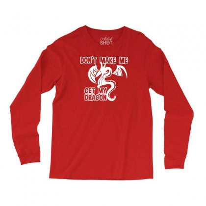 Don't Make Me Get My Dragon Long Sleeve Shirts Designed By Tonyhaddearts