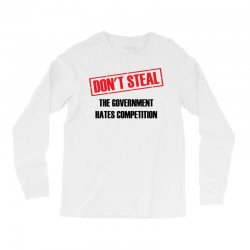 Don't Steal Government Hates Competition Long Sleeve Shirts | Artistshot