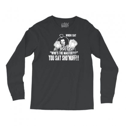Who's The Master You Say Sho'nuff Long Sleeve Shirts Designed By Tonyhaddearts