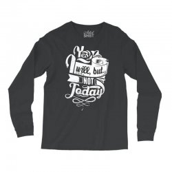 yes will but not today Long Sleeve Shirts | Artistshot