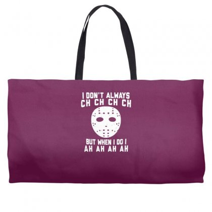 I Don't Always Ch Ch Ch Ch Weekender Totes Designed By Gematees