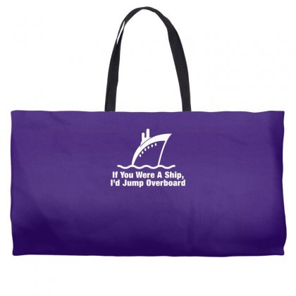 If You Were A Ship, I'd Jump Overboard Weekender Totes Designed By Gematees