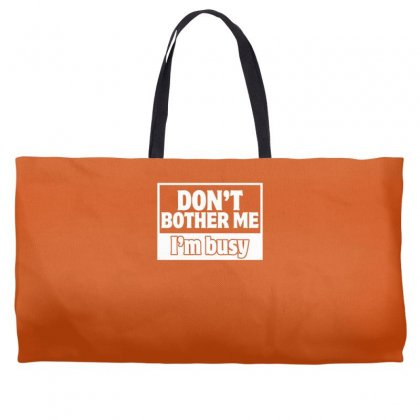 Don't Bother Me, I'm Busy Weekender Totes Designed By Gematees