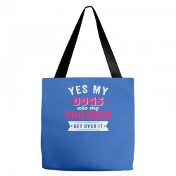 yes dogs are my children. get over it Tote Bags | Artistshot
