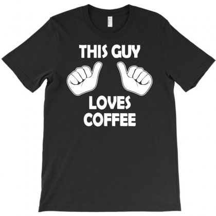 This Guy Loves Coffee T-shirt Designed By Iamar25