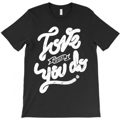 Love What You Do T-shirt Designed By Quilimo