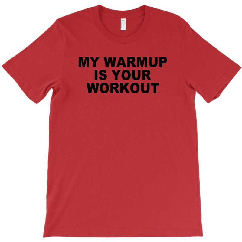 1f1bf4ab1e Custom My Warmup Is Your Workout Funny Gym Weight Lifting Exercise Tee  Shirt T-shirt By Ysuryantini21 - Artistshot