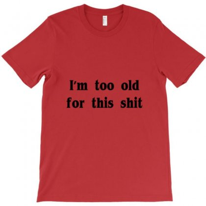 I'm Too Old For This Shit T Shirt T-shirt Designed By Ysuryantini21