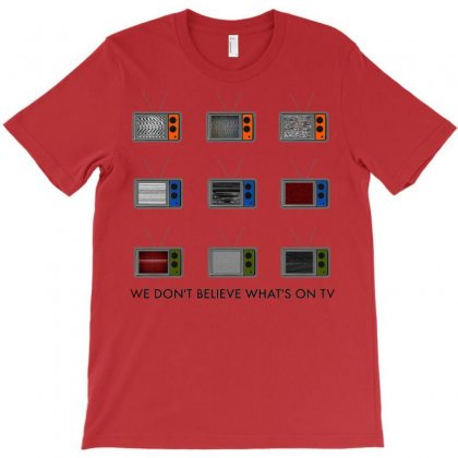 We Don't Believe What's On Tv T-shirt Designed By Putri