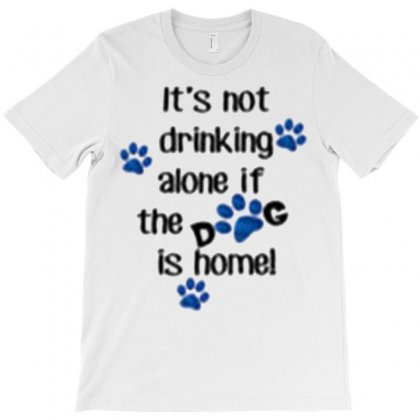 It's Not Drinking Alone If The Dog Is Home! T-shirt Designed By Cordmarcos