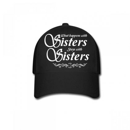 What Happens With Sisters Stays With Sisters Baseball Cap Designed By Tshiart