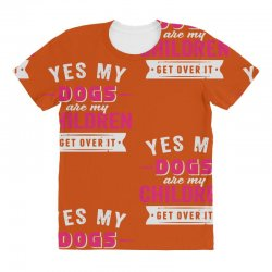 yes dogs are my children. get over it All Over Women's T-shirt | Artistshot