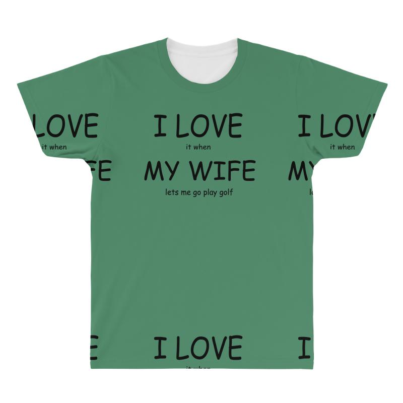 0e788fa8f0c272 Custom I Love It When My Wife Lets Me Go Play Golf All Over Men s T ...