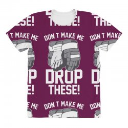 don't make me drop these hockey gloves athletic party sports humor All Over Women's T-shirt | Artistshot