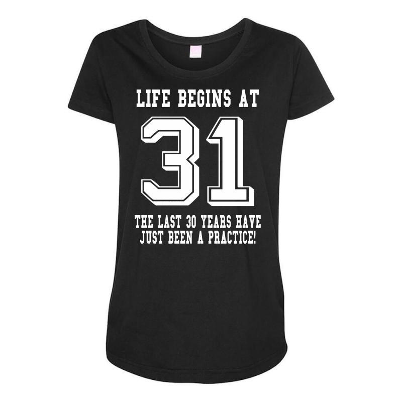 31st Birthday Life Begins At 31 White Maternity Scoop Neck T Shirt