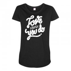 love what you do Maternity Scoop Neck T-shirt | Artistshot