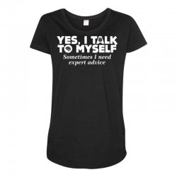 yes i talk to myself sometimes i need expert advice Maternity Scoop Neck T-shirt | Artistshot