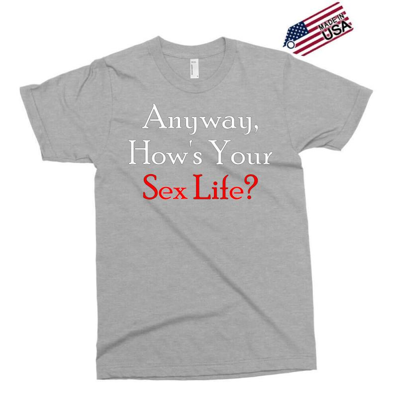 Anyway, How's Your Sex Life Exclusive T-shirt | Artistshot