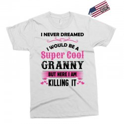 I Never Dreamed I Would Be A Super Cool Granny Exclusive T-shirt | Artistshot