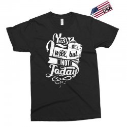 yes will but not today Exclusive T-shirt | Artistshot