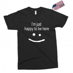 happy to be here Exclusive T-shirt | Artistshot