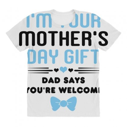b9c0ec2de3d715 I m Your Mother s Day Gift Dad Says You re Welcome .