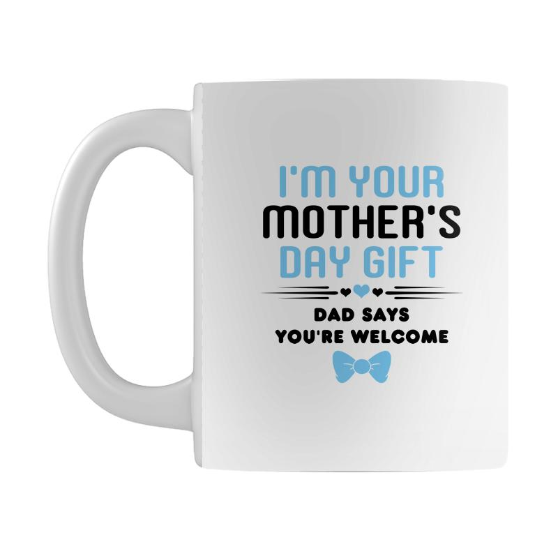 I M Your Mother S Day Gift Dad Says You Re Wele Baby Boy Mug
