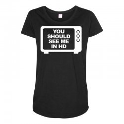 you should see me in hd Maternity Scoop Neck T-shirt | Artistshot