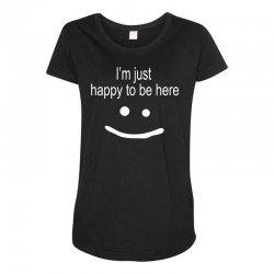 happy to be here Maternity Scoop Neck T-shirt | Artistshot