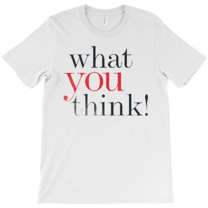 What You Think T-shirt Designed By Love