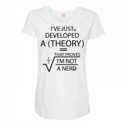I'VE JUST DEVELOPED A THEORY THAT PROVES I'M NOT Maternity Scoop Neck T-shirt   Artistshot