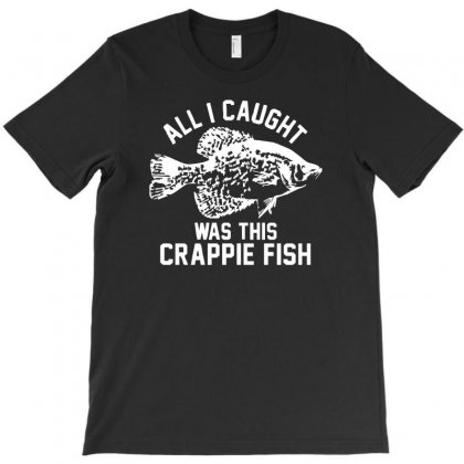 All I Caught Was This Crappie Fish T-shirt Designed By Hendada