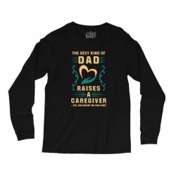 The Best Kind of Dad Raises a Caregiver Yes, She Bought Me This Shirt Long Sleeve Shirts | Artistshot