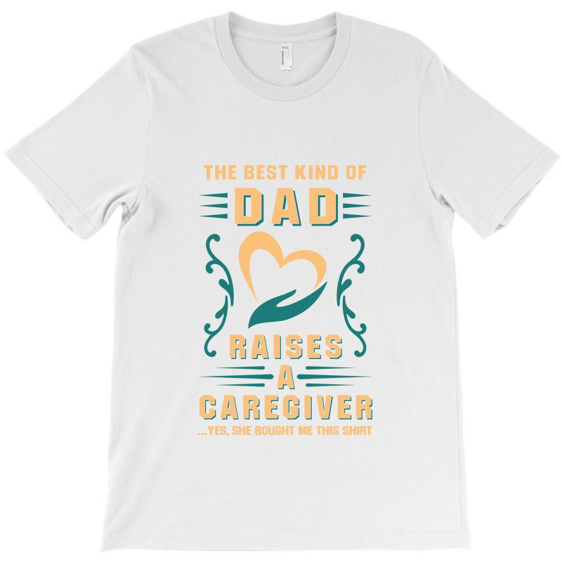 The Best Kind Of Dad Raises A Caregiver Yes, She Bought Me This Shirt T-shirt | Artistshot